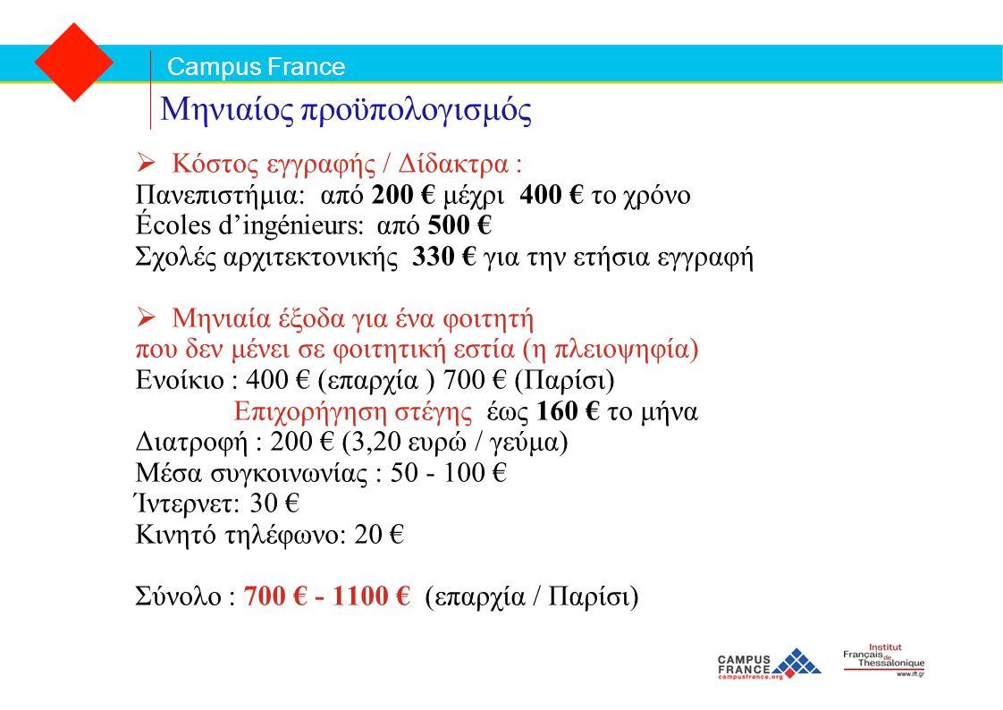 Campus France Μηνιαίος προϋπολογισμός  Κόστος εγγραφής / Δίδακτρα : Πανεπιστήμια: από 200 € μέχρι 400 € το χρόνο Écoles d'ingénieurs: από 500 € Σχολές αρχιτεκτονικής 330 € για την ετήσια εγγραφή  Μηνιαία έξοδα για ένα φοιτητή που δεν μένει σε φοιτητική εστία (η πλειοψηφία) Ενοίκιο : 400 € (επαρχία ) 700 € (Παρίσι) Επιχορήγηση στέγης έως 160 € το μήνα Διατροφή : 200 € (3,20 ευρώ / γεύμα) Mέσα συγκοινωνίας : 50 - 100 € Ίντερνετ: 30 € Κινητό τηλέφωνο: 20 € Σύνολο : 700 € - 1100 € (επαρχία / Παρίσι)