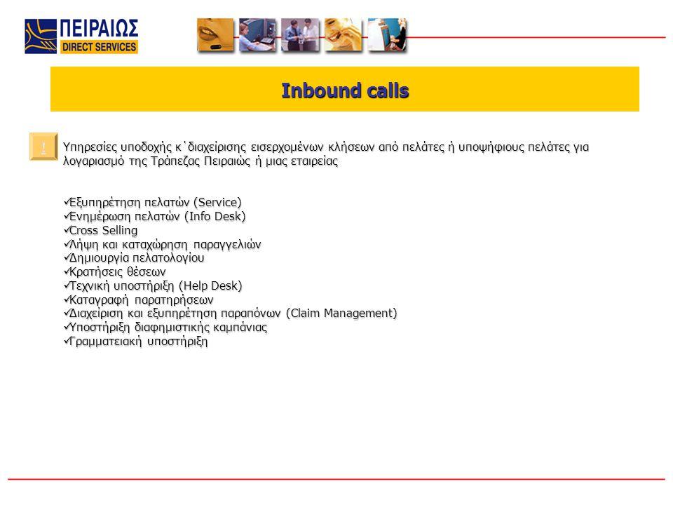 Outbound calls Outbound calls Υπηρεσίες πραγματοποίησης κλήσεων εκ μέρους της Τράπεζας Πειραιώς ή μιας εταιρείας προς τους πελάτες ή υποψήφιους πελάτες της Πωλήσεις Πωλήσεις Αναζήτηση νέων πελατών Αναζήτηση νέων πελατών Υποστήριξη πωλήσεων Υποστήριξη πωλήσεων Έρευνες αγοράς Έρευνες αγοράς Εισπράξεις Εισπράξεις Δημοσκοπήσεις Δημοσκοπήσεις After sales service After sales service Έρευνες για αξιολόγηση προϊόντων/υπηρεσιών Έρευνες για αξιολόγηση προϊόντων/υπηρεσιών Επεξεργασία/Ενημέρωση/Εκκαθάριση βάσης δεδομένων Επεξεργασία/Ενημέρωση/Εκκαθάριση βάσης δεδομένων Παρακολούθηση και Follow up σε Direct Mail Παρακολούθηση και Follow up σε Direct Mail Επαναδραστηριοποίηση πελατών σε υπηρεσίες και προϊόντα Επαναδραστηριοποίηση πελατών σε υπηρεσίες και προϊόντα !!!!