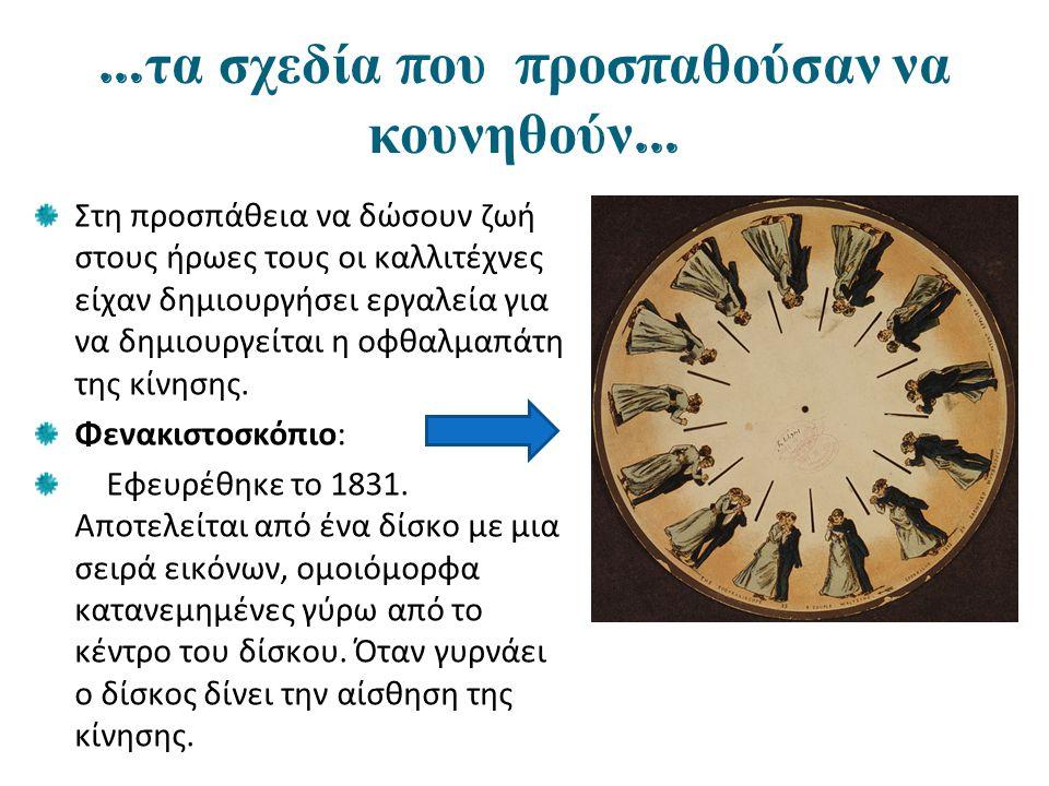 … τα σχεδία π ου π ροσ π αθούσαν να κουνηθούν … Στη προσπάθεια να δώσουν ζωή στους ήρωες τους οι καλλιτέχνες είχαν δημιουργήσει εργαλεία για να δημιουργείται η οφθαλμαπάτη της κίνησης.