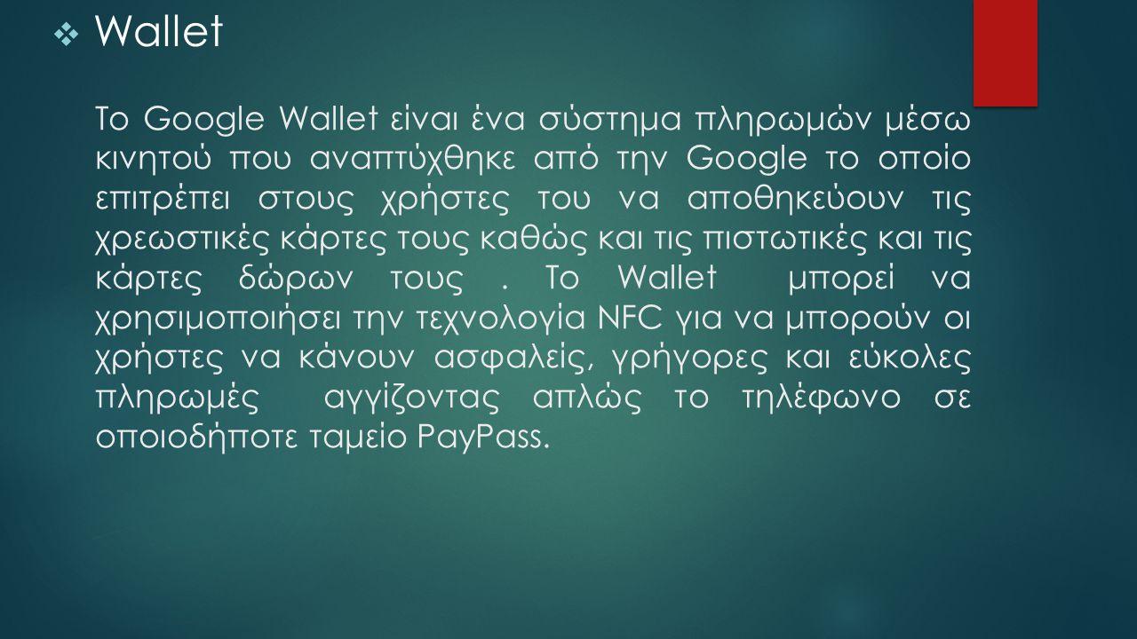 Το Google Wallet είναι ένα σύστημα πληρωμών μέσω κινητού που αναπτύχθηκε από την Google το οποίο επιτρέπει στους χρήστες του να αποθηκεύουν τις χρεωστ