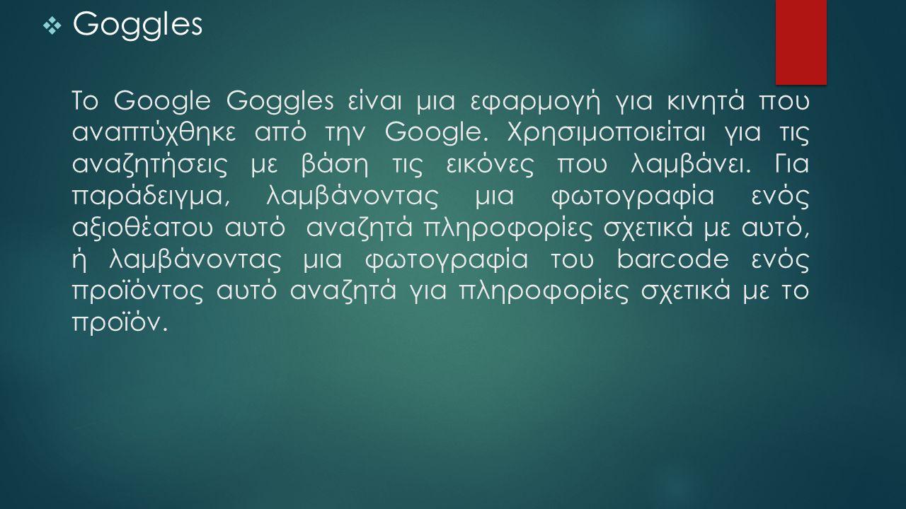 Το Google Goggles είναι μια εφαρμογή για κινητά που αναπτύχθηκε από την Google. Χρησιμοποιείται για τις αναζητήσεις με βάση τις εικόνες που λαμβάνει.