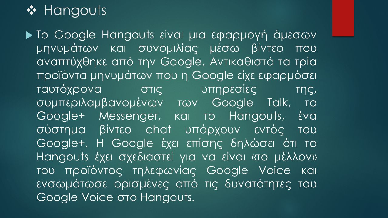  Hangouts  Το Google Hangouts είναι μια εφαρμογή άμεσων μηνυμάτων και συνομιλίας μέσω βίντεο που αναπτύχθηκε από την Google. Αντικαθιστά τα τρία προ