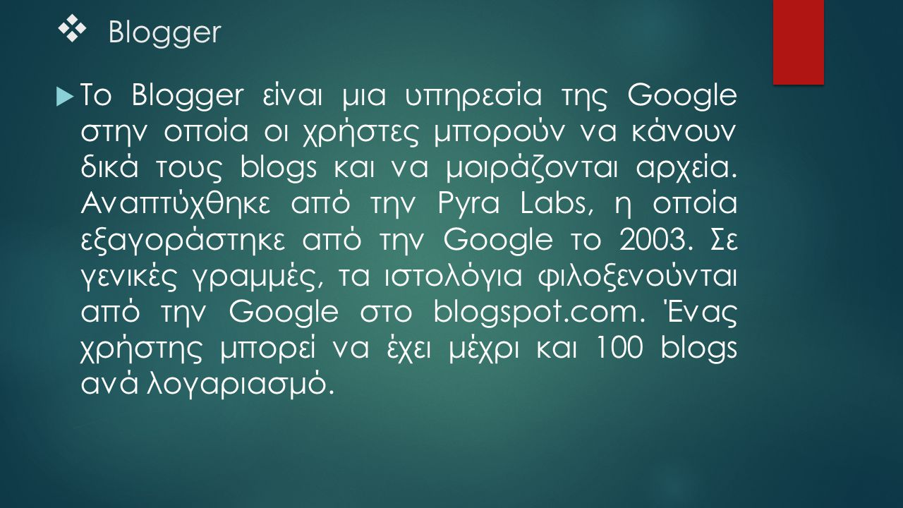  Blogger  Το Blogger είναι μια υπηρεσία της Google στην οποία οι χρήστες μπορούν να κάνουν δικά τους blogs και να μοιράζονται αρχεία. Αναπτύχθηκε απ