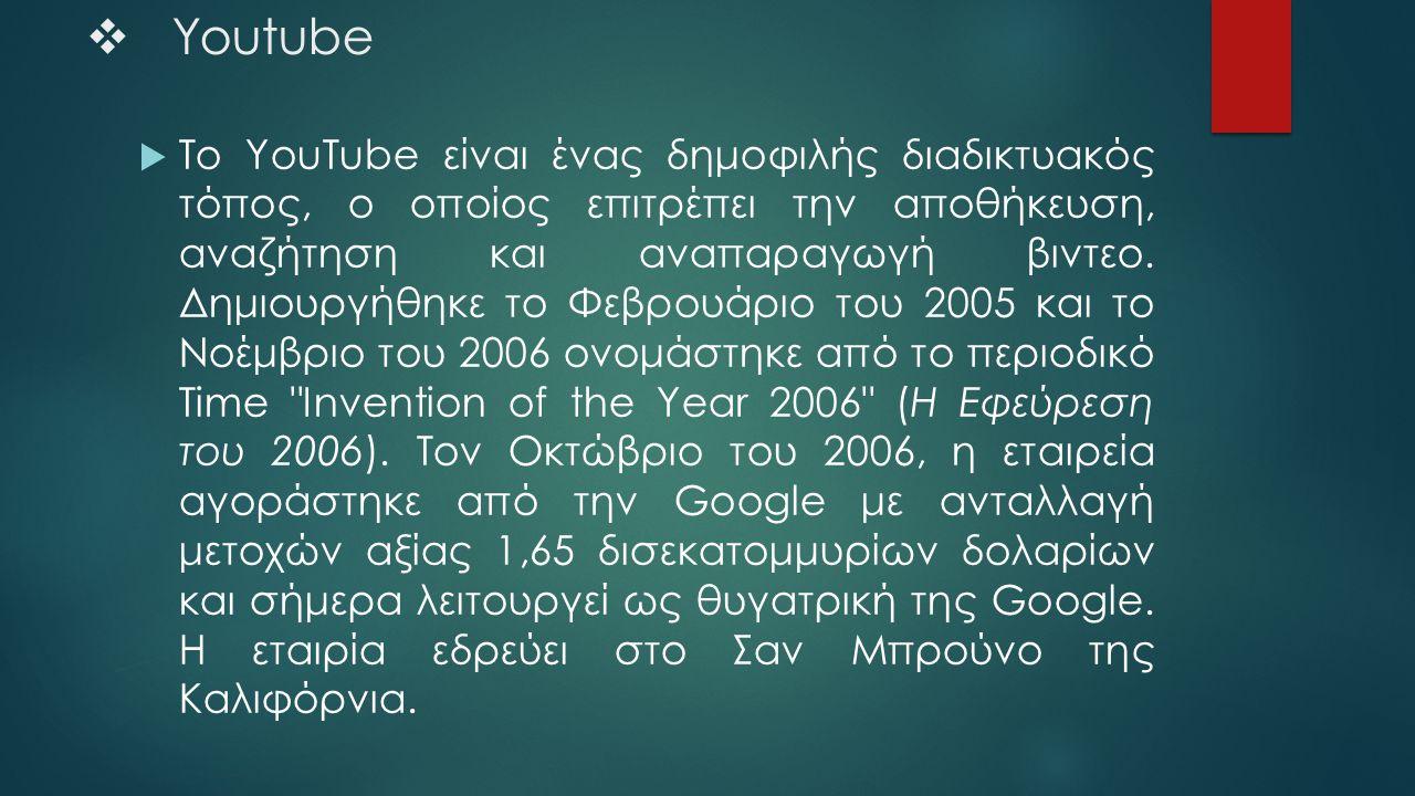  Youtube  To YouTube είναι ένας δημοφιλής διαδικτυακός τόπος, ο οποίος επιτρέπει την αποθήκευση, αναζήτηση και αναπαραγωγή βιντεο. Δημιουργήθηκε το