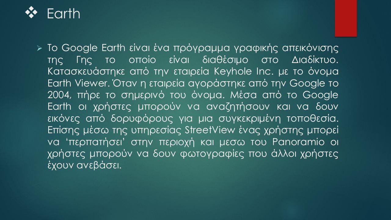  Earth  To Google Earth είναι ένα πρόγραμμα γραφικής απεικόνισης της Γης το οποίο είναι διαθέσιμο στο Διαδίκτυο. Κατασκευάστηκε από την εταιρεία Key
