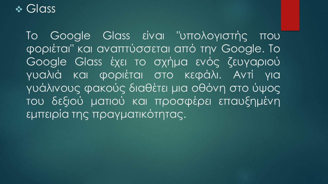 To Google Glass είναι υπολογιστής που φοριέται και αναπτύσσεται από την Google.