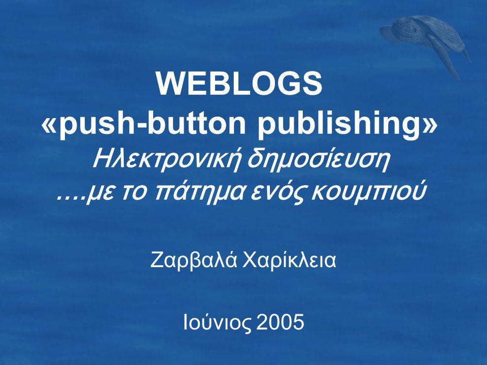 WEBLOGS «push-button publishing» Ηλεκτρονική δημοσίευση....με το πάτημα ενός κουμπιού Ζαρβαλά Χαρίκλεια Ιούνιος 2005