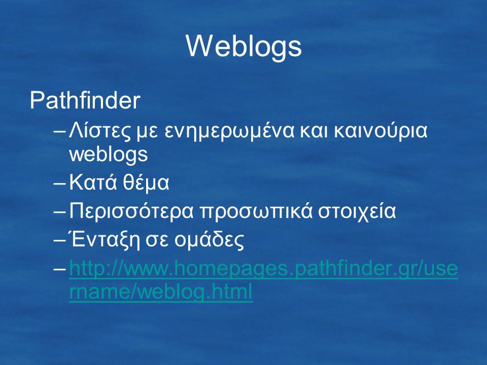Weblogs Pathfinder –Λίστες με ενημερωμένα και καινούρια weblogs –Κατά θέμα –Περισσότερα προσωπικά στοιχεία –Ένταξη σε ομάδες –http://www.homepages.pathfinder.gr/use rname/weblog.htmlhttp://www.homepages.pathfinder.gr/use rname/weblog.html