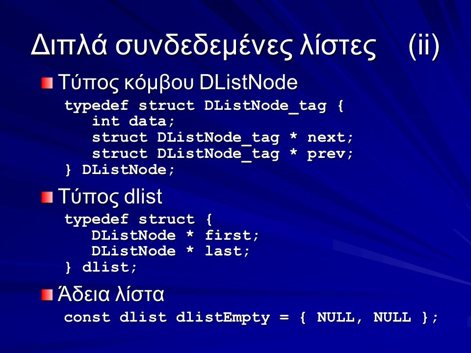 Διπλά συνδεδεμένες λίστες(ii) Τύπος κόμβου DListNode typedef struct DListNode_tag { int data; int data; struct DListNode_tag * next; struct DListNode_tag * next; struct DListNode_tag * prev; struct DListNode_tag * prev; } DListNode; Τύπος dlist typedef struct { DListNode * first; DListNode * first; DListNode * last; DListNode * last; } dlist; Άδεια λίστα const dlist dlistEmpty = { NULL, NULL };