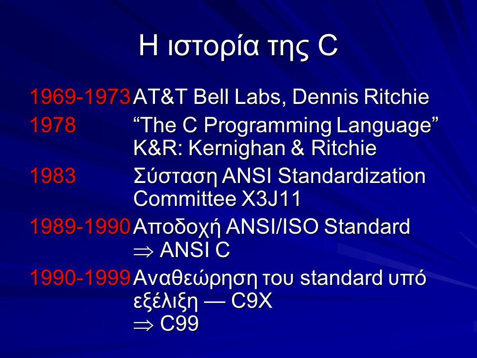 Η ιστορία της C 1969-1973AT&T Bell Labs, Dennis Ritchie 1978 The C Programming Language K&R: Kernighan & Ritchie 1983Σύσταση ANSI Standardization Committee X3J11 1989-1990Αποδοχή ANSI/ISO Standard  ANSI C 1990-1999Αναθεώρηση του standard υπό εξέλιξη — C9X  C99