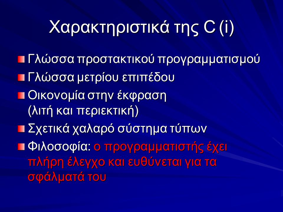 Χαρακτηριστικά της C(i) Γλώσσα προστακτικού προγραμματισμού Γλώσσα μετρίου επιπέδου Οικονομία στην έκφραση (λιτή και περιεκτική) Σχετικά χαλαρό σύστημα τύπων Φιλοσοφία: ο προγραμματιστής έχει πλήρη έλεγχο και ευθύνεται για τα σφάλματά του