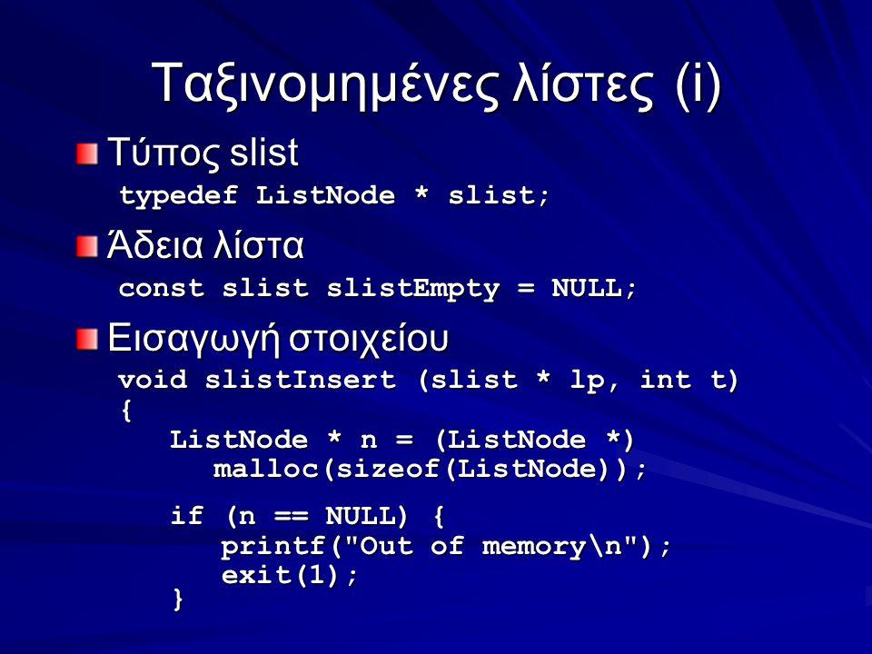 Ταξινομημένες λίστες(i) Τύπος slist typedef ListNode * slist; Άδεια λίστα const slist slistEmpty = NULL; Εισαγωγή στοιχείου void slistInsert (slist * lp, int t) { ListNode * n = (ListNode *) malloc(sizeof(ListNode)); ListNode * n = (ListNode *) malloc(sizeof(ListNode)); if (n == NULL) { if (n == NULL) { printf( Out of memory\n ); printf( Out of memory\n ); exit(1); exit(1); }