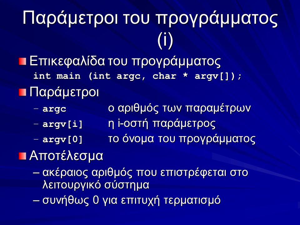 Παράμετροι του προγράμματος (i) Επικεφαλίδα του προγράμματος int main (int argc, char * argv[]); Παράμετροι –argc ο αριθμός των παραμέτρων –argv[i] η i-οστή παράμετρος –argv[0] το όνομα του προγράμματος Αποτέλεσμα –ακέραιος αριθμός που επιστρέφεται στο λειτουργικό σύστημα –συνήθως 0 για επιτυχή τερματισμό
