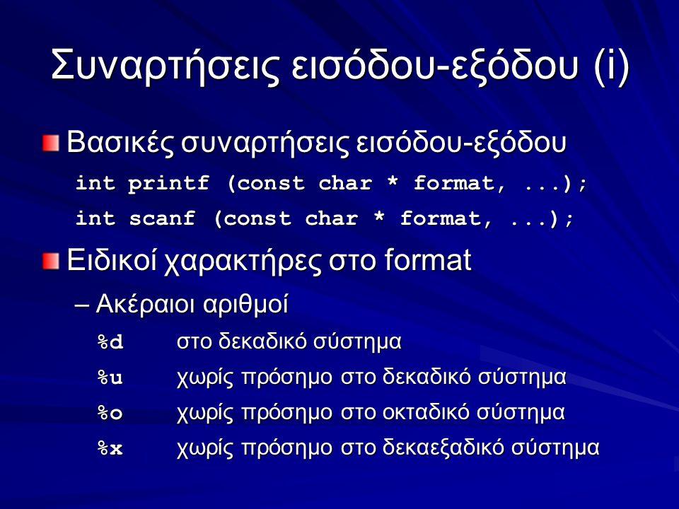 Συναρτήσεις εισόδου-εξόδου(i) Βασικές συναρτήσεις εισόδου-εξόδου int printf (const char * format,...); int scanf (const char * format,...); Ειδικοί χαρακτήρες στο format –Ακέραιοι αριθμοί %d στο δεκαδικό σύστημα %u χωρίς πρόσημο στο δεκαδικό σύστημα %o χωρίς πρόσημο στο οκταδικό σύστημα %x χωρίς πρόσημο στο δεκαεξαδικό σύστημα