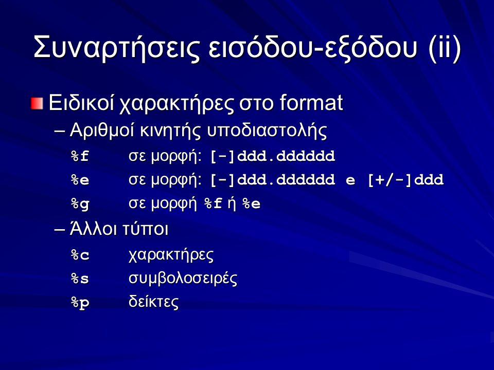 Συναρτήσεις εισόδου-εξόδου(ii) Ειδικοί χαρακτήρες στο format –Αριθμοί κινητής υποδιαστολής %f σε μορφή: [-]ddd.dddddd %e σε μορφή: [-]ddd.dddddd e [+/-]ddd %g σε μορφή %f ή %e –Άλλοι τύποι %c χαρακτήρες %s συμβολοσειρές %p δείκτες