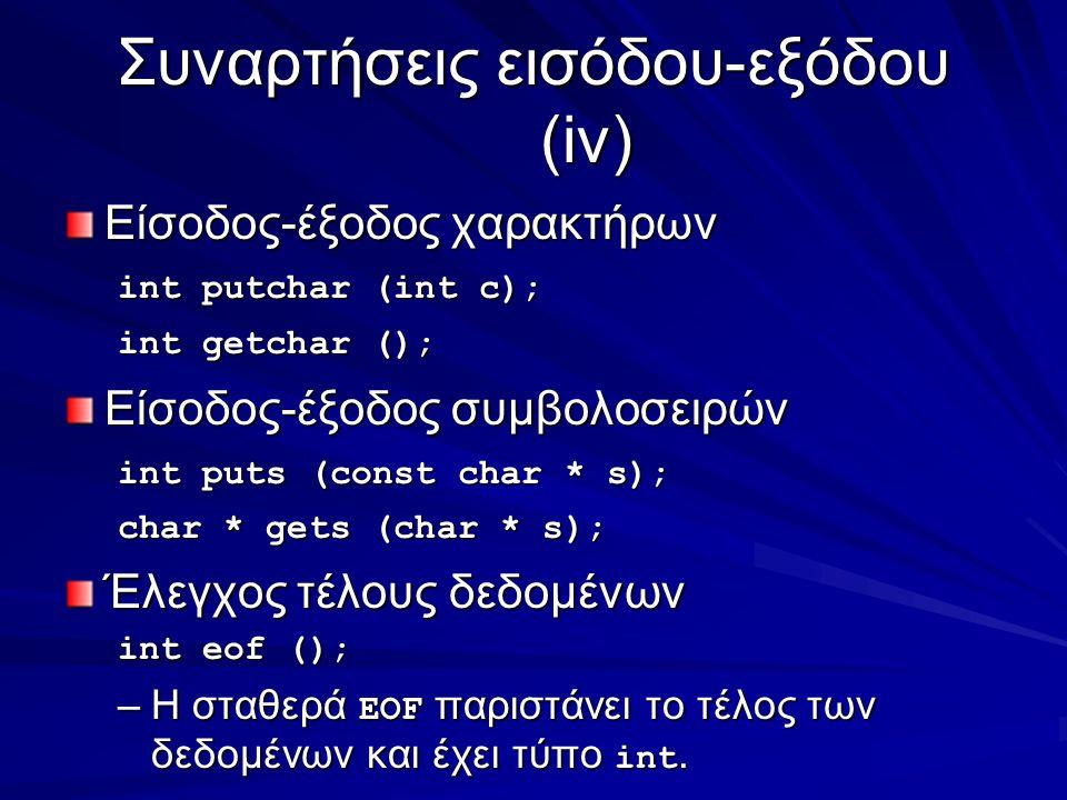 Συναρτήσεις εισόδου-εξόδου (iv) Είσοδος-έξοδος χαρακτήρων int putchar (int c); int getchar (); Είσοδος-έξοδος συμβολοσειρών int puts (const char * s); char * gets (char * s); Έλεγχος τέλους δεδομένων int eof (); –Η σταθερά EOF παριστάνει το τέλος των δεδομένων και έχει τύπο int.
