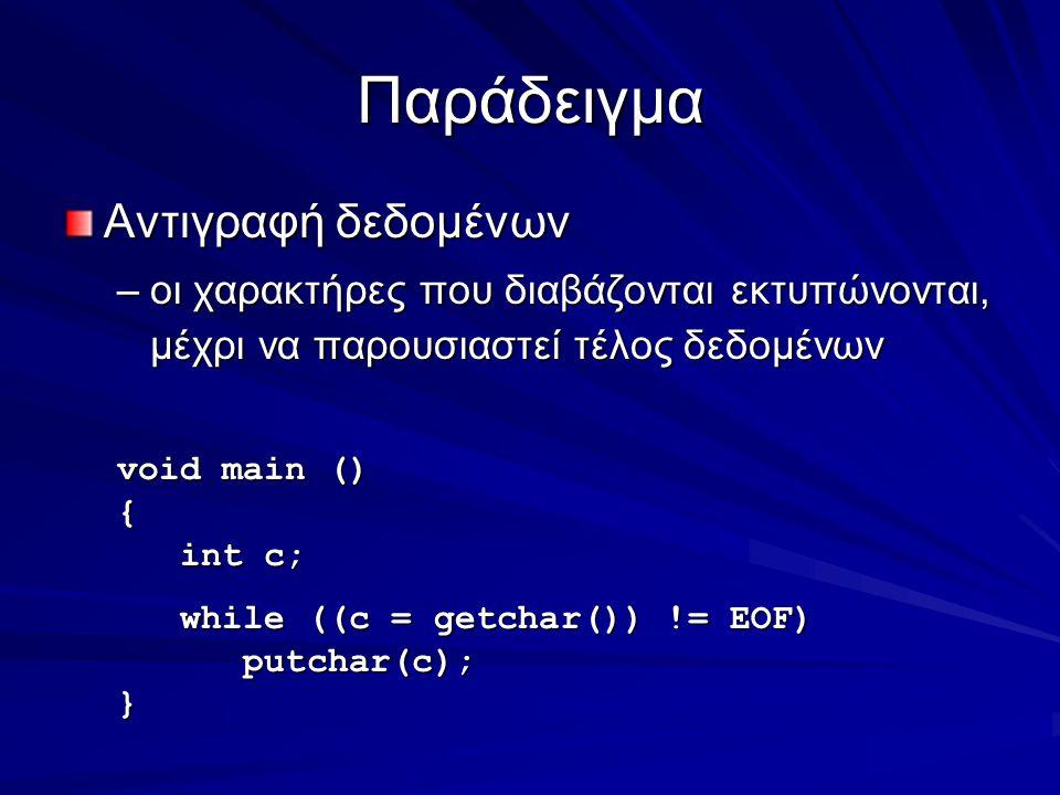 Παράδειγμα Αντιγραφή δεδομένων –οι χαρακτήρες που διαβάζονται εκτυπώνονται, μέχρι να παρουσιαστεί τέλος δεδομένων void main () { int c; int c; while ((c = getchar()) != EOF) while ((c = getchar()) != EOF) putchar(c); putchar(c);}