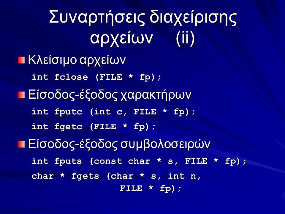 Συναρτήσεις διαχείρισης αρχείων(ii) Κλείσιμο αρχείων int fclose (FILE * fp); Είσοδος-έξοδος χαρακτήρων int fputc (int c, FILE * fp); int fgetc (FILE * fp); Είσοδος-έξοδος συμβολοσειρών int fputs (const char * s, FILE * fp); char * fgets (char * s, int n, FILE * fp);