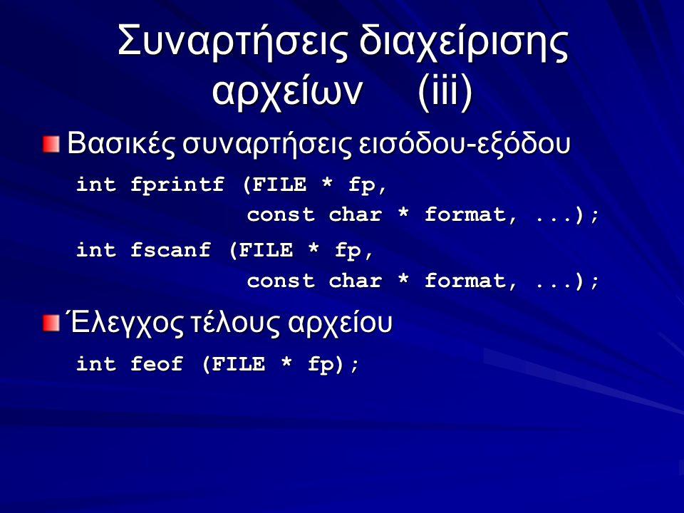 Συναρτήσεις διαχείρισης αρχείων(iii) Βασικές συναρτήσεις εισόδου-εξόδου int fprintf (FILE * fp, const char * format,...); int fscanf (FILE * fp, const char * format,...); Έλεγχος τέλους αρχείου int feof (FILE * fp);