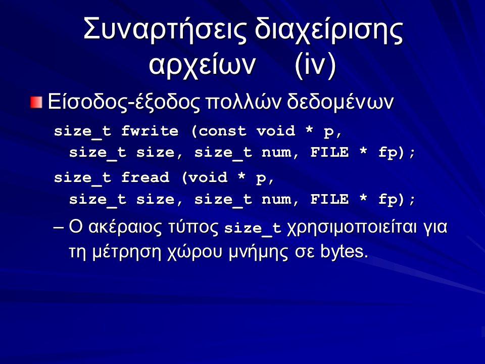 Συναρτήσεις διαχείρισης αρχείων(iv) Είσοδος-έξοδος πολλών δεδομένων size_t fwrite (const void * p, size_t size, size_t num, FILE * fp); size_t fread (void * p, size_t size, size_t num, FILE * fp); –Ο ακέραιος τύπος size_t χρησιμοποιείται για τη μέτρηση χώρου μνήμης σε bytes.