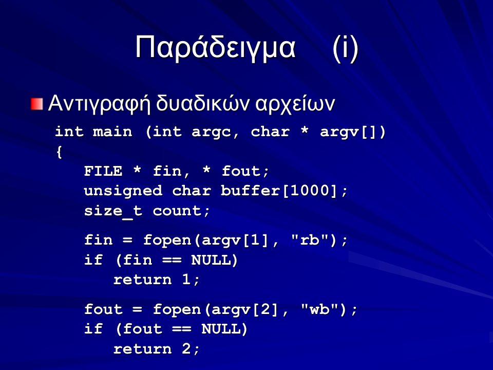 Παράδειγμα(i) Αντιγραφή δυαδικών αρχείων int main (int argc, char * argv[]) { FILE * fin, * fout; FILE * fin, * fout; unsigned char buffer[1000]; unsigned char buffer[1000]; size_t count; size_t count; fin = fopen(argv[1], rb ); fin = fopen(argv[1], rb ); if (fin == NULL) if (fin == NULL) return 1; return 1; fout = fopen(argv[2], wb ); fout = fopen(argv[2], wb ); if (fout == NULL) if (fout == NULL) return 2; return 2;
