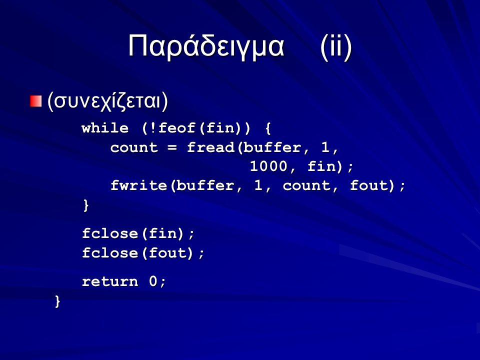 Παράδειγμα(ii) (συνεχίζεται) while (!feof(fin)) { while (!feof(fin)) { count = fread(buffer, 1, 1000, fin); count = fread(buffer, 1, 1000, fin); fwrite(buffer, 1, count, fout); fwrite(buffer, 1, count, fout); } fclose(fin); fclose(fin); fclose(fout); fclose(fout); return 0; return 0;}