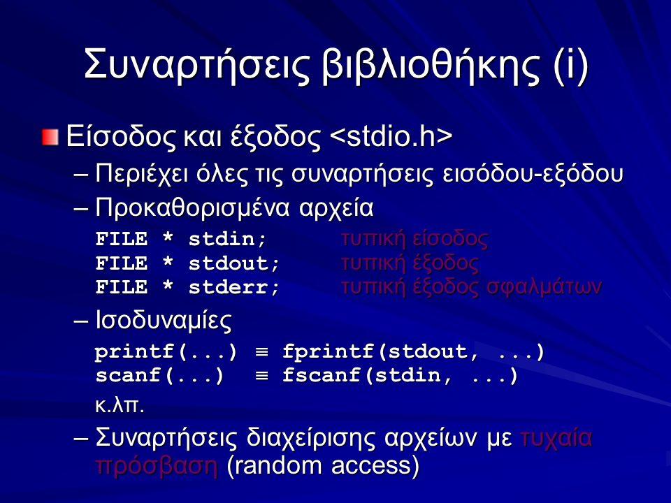 Συναρτήσεις βιβλιοθήκης(i) Είσοδος και έξοδος Είσοδος και έξοδος –Περιέχει όλες τις συναρτήσεις εισόδου-εξόδου –Προκαθορισμένα αρχεία FILE * stdin; τυπική είσοδος FILE * stdout; τυπική έξοδος FILE * stderr; τυπική έξοδος σφαλμάτων –Ισοδυναμίες printf(...)  fprintf(stdout,...) scanf(...)  fscanf(stdin,...) κ.λπ.
