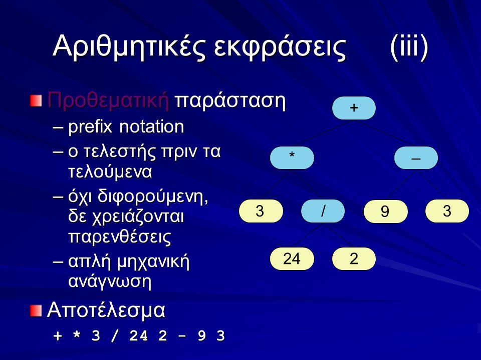 Αριθμητικές εκφράσεις(iii) Προθεματική παράσταση –prefix notation –ο τελεστής πριν τα τελούμενα –όχι διφορούμενη, δε χρειάζονται παρενθέσεις –απλή μηχανική ανάγνωση Αποτέλεσμα + * 3 / 24 2 - 9 3 + *– 33 224 / 9