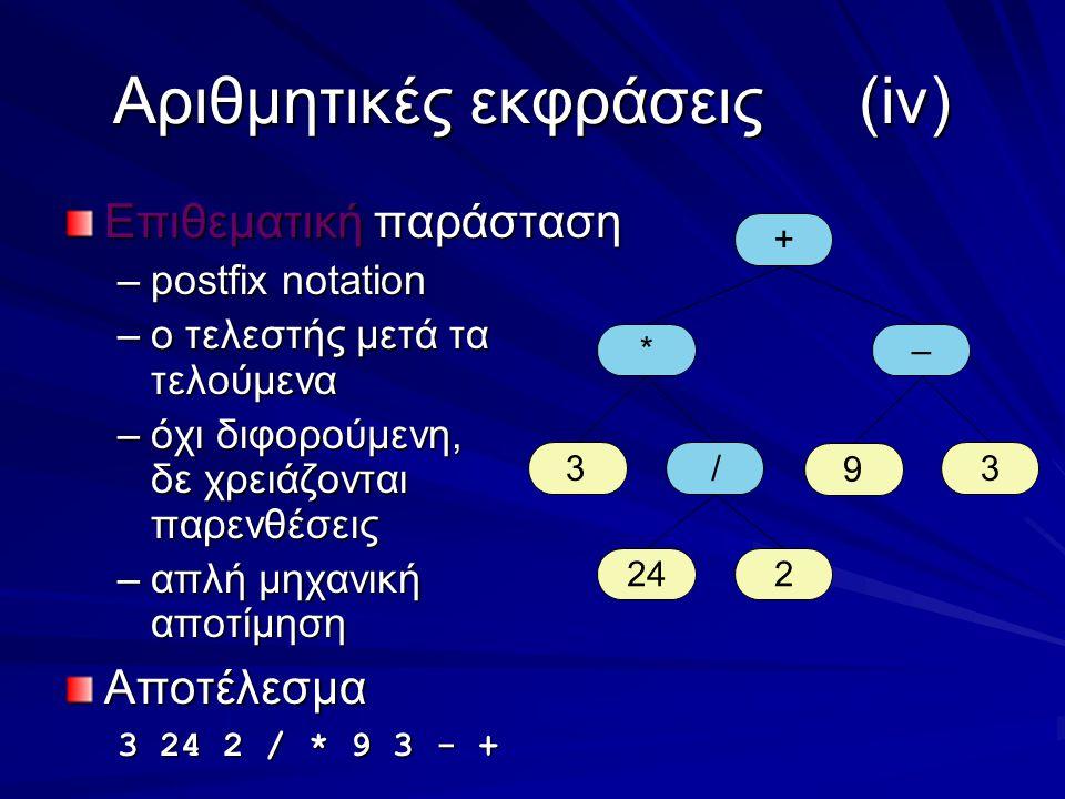 Αριθμητικές εκφράσεις(iv) Επιθεματική παράσταση –postfix notation –ο τελεστής μετά τα τελούμενα –όχι διφορούμενη, δε χρειάζονται παρενθέσεις –απλή μηχανική αποτίμηση Αποτέλεσμα 3 24 2 / * 9 3 - + + *– 33 224 / 9