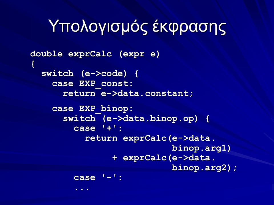 Υπολογισμός έκφρασης double exprCalc (expr e) { switch (e->code) { switch (e->code) { case EXP_const: case EXP_const: return e->data.constant; return e->data.constant; case EXP_binop: case EXP_binop: switch (e->data.binop.op) { switch (e->data.binop.op) { case + : case + : return exprCalc(e->data.
