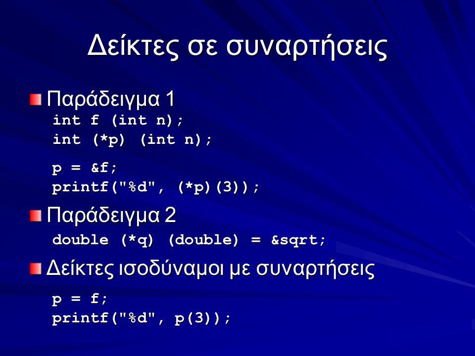 Δείκτες σε συναρτήσεις Παράδειγμα 1 int f (int n); int (*p) (int n); p = &f; printf( %d , (*p)(3)); Παράδειγμα 2 double (*q) (double) = &sqrt; Δείκτες ισοδύναμοι με συναρτήσεις p = f; printf( %d , p(3));