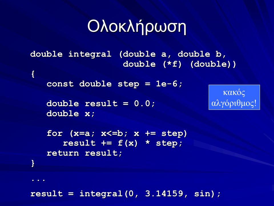 Ολοκλήρωση double integral (double a, double b, double (*f) (double)) double (*f) (double)){ const double step = 1e-6; const double step = 1e-6; double result = 0.0; double result = 0.0; double x; double x; for (x=a; x<=b; x += step) for (x=a; x<=b; x += step) result += f(x) * step; result += f(x) * step; return result; return result;}...
