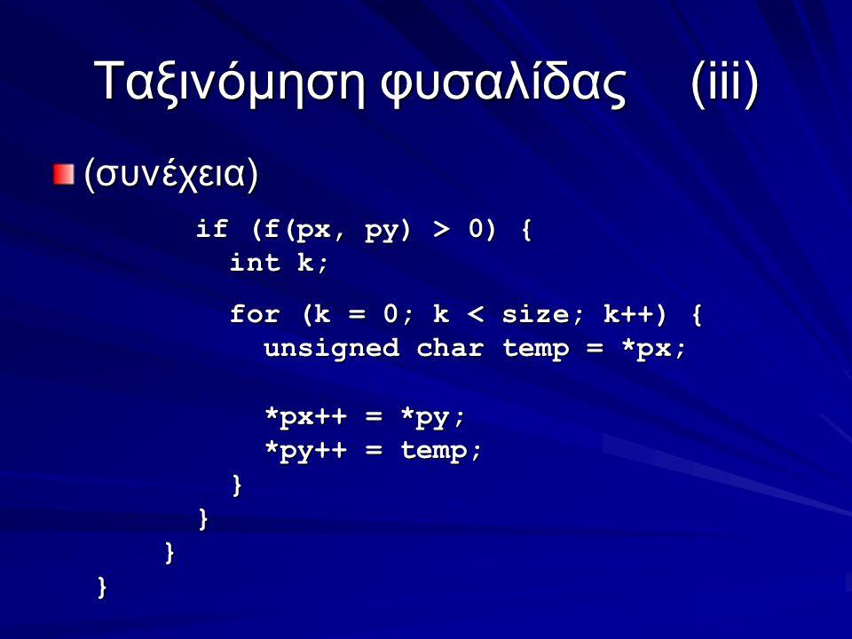Ταξινόμηση φυσαλίδας(iii) (συνέχεια) if (f(px, py) > 0) { if (f(px, py) > 0) { int k; int k; for (k = 0; k < size; k++) { for (k = 0; k < size; k++) { unsigned char temp = *px; unsigned char temp = *px; *px++ = *py; *px++ = *py; *py++ = temp; *py++ = temp; } } }}