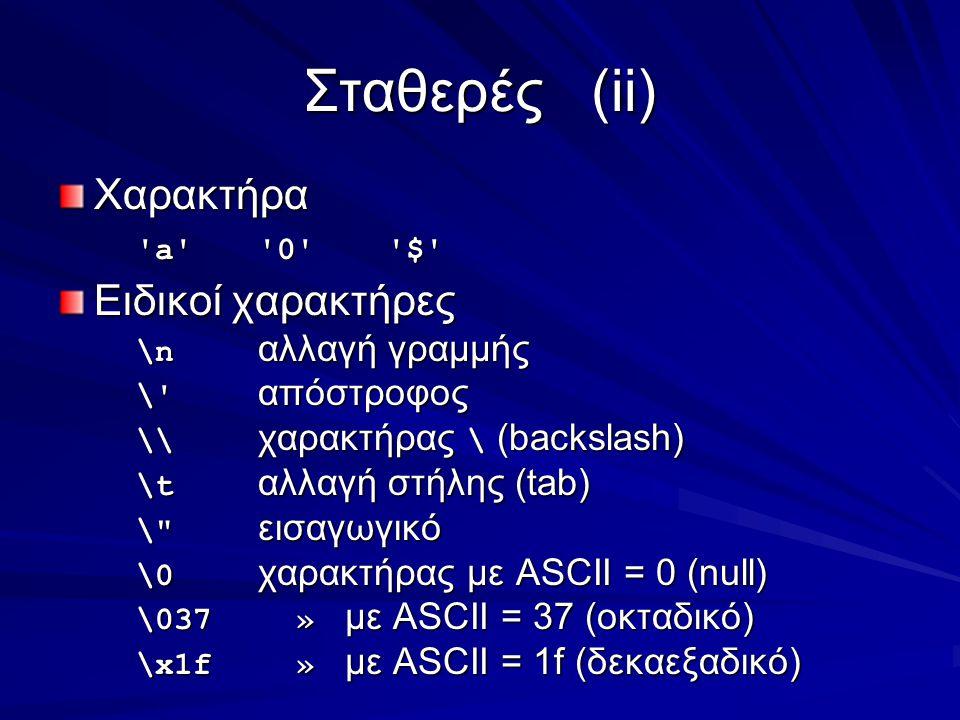 Σταθερές(ii) Χαρακτήρα a 0 $ Ειδικοί χαρακτήρες \n αλλαγή γραμμής \ απόστροφος \\ χαρακτήρας \ (backslash) \t αλλαγή στήλης (tab) \ εισαγωγικό \0 χαρακτήρας με ASCII = 0 (null) \037 » με ASCII = 37 (οκταδικό) \x1f » με ASCII = 1f (δεκαεξαδικό)