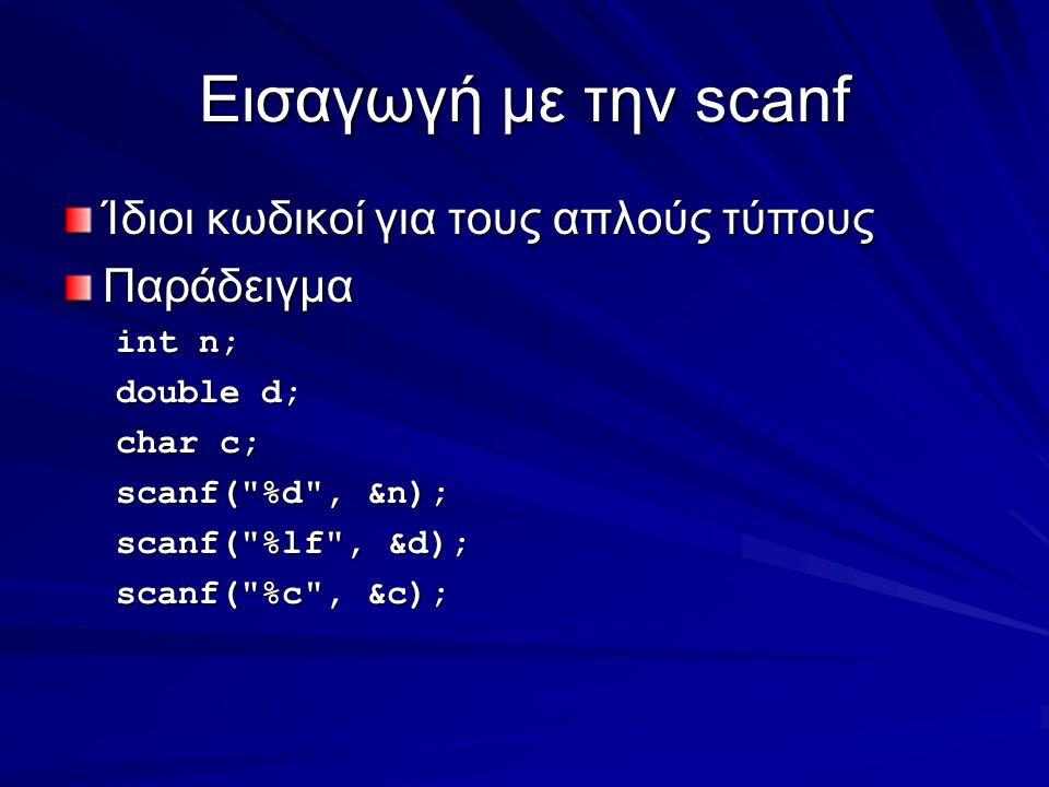 Εισαγωγή με την scanf Ίδιοι κωδικοί για τους απλούς τύπους Παράδειγμα int n; double d; char c; scanf( %d , &n); scanf( %lf , &d); scanf( %c , &c);