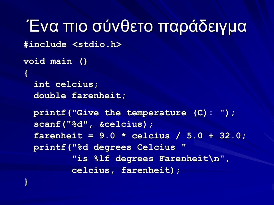 Ένα πιο σύνθετο παράδειγμα #include #include void main () { int celcius; double farenheit; printf( Give the temperature (C): ); scanf( %d , &celcius); farenheit = 9.0 * celcius / 5.0 + 32.0; printf( %d degrees Celcius is %lf degrees Farenheit\n , is %lf degrees Farenheit\n , celcius, farenheit); celcius, farenheit);}