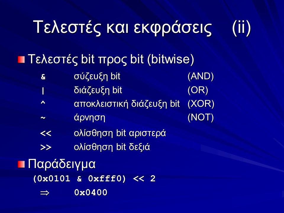 Τελεστές και εκφράσεις(ii) Τελεστές bit προς bit (bitwise) & σύζευξη bit(AND) | διάζευξη bit(OR) ^ αποκλειστική διάζευξη bit(XOR) ~ άρνηση(NOT) << ολίσθηση bit αριστερά >> ολίσθηση bit δεξιά Παράδειγμα (0x0101 & 0xfff0) << 2  0x0400