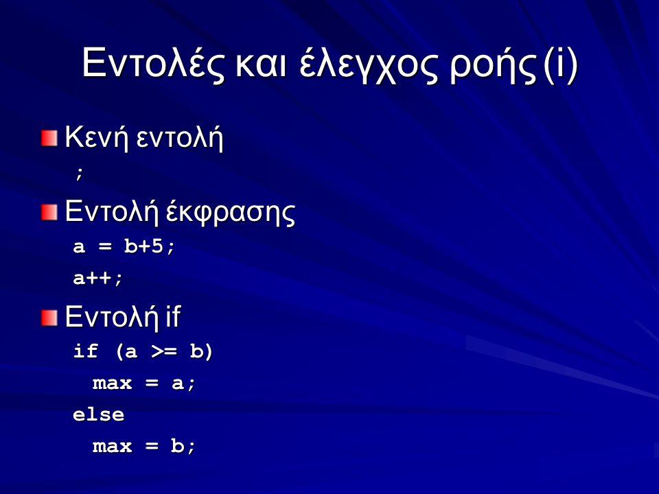 Eντολές και έλεγχος ροής(i) Κενή εντολή ; Εντολή έκφρασης a = b+5; a++; Εντολή if if (a >= b) max = a; else max = b;
