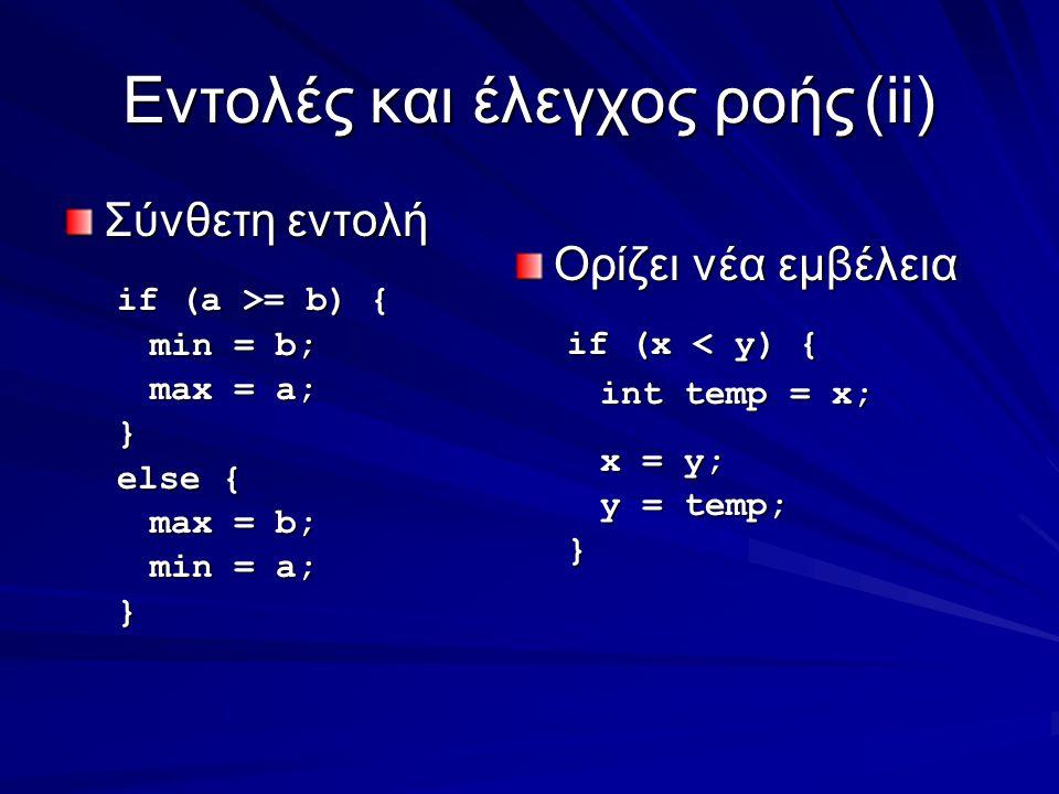 Eντολές και έλεγχος ροής(ii) Σύνθετη εντολή if (a >= b) { min = b; max = a; } else { max = b; min = a; } Ορίζει νέα εμβέλεια if (x < y) { int temp = x; x = y; y = temp; }