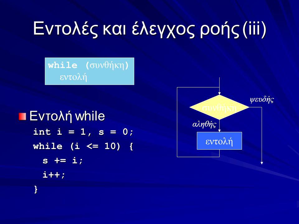 Eντολές και έλεγχος ροής(iii) Εντολή while int i = 1, s = 0; while (i <= 10) { s += i; i++;} συνθήκη εντολή αληθής ψευδής while ( συνθήκη ) εντολή