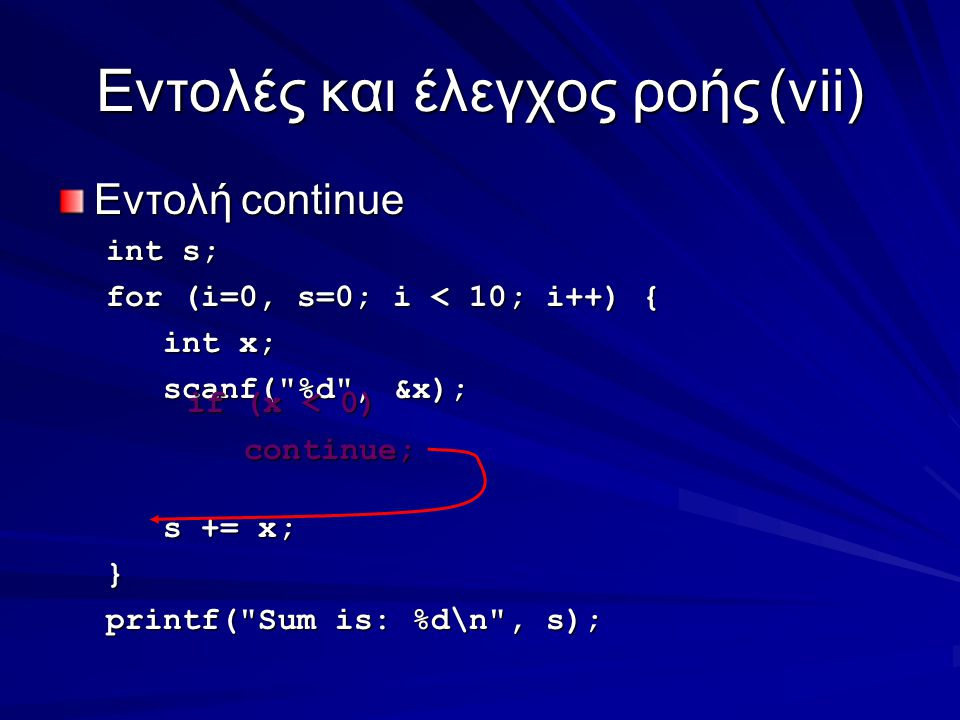 Eντολές και έλεγχος ροής(vii) Εντολή continue int s; for (i=0, s=0; i < 10; i++) { int x; int x; scanf( %d , &x); scanf( %d , &x); s += x; s += x;} printf( Sum is: %d\n , s); if (x < 0) if (x < 0) continue; continue;