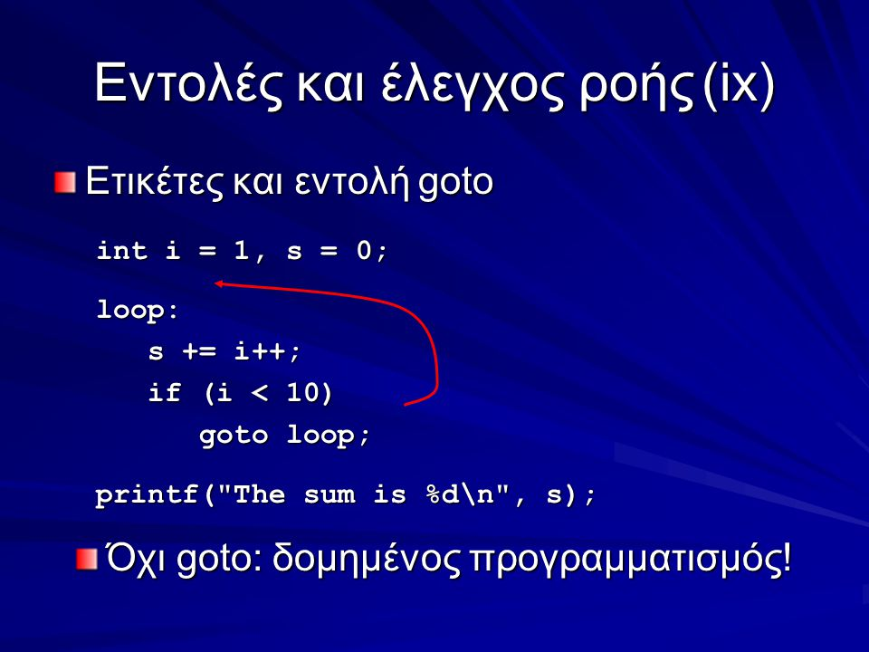 Eντολές και έλεγχος ροής(ix) Ετικέτες και εντολή goto int i = 1, s = 0; loop: s += i++; s += i++; if (i < 10) if (i < 10) goto loop; goto loop; printf( The sum is %d\n , s); Όχι goto: δομημένος προγραμματισμός!