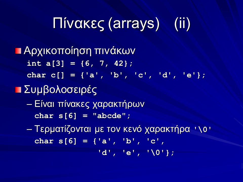 Πίνακες (arrays)(ii) Αρχικοποίηση πινάκων int a[3] = {6, 7, 42}; char c[] = { a , b , c , d , e }; Συμβολοσειρές –Είναι πίνακες χαρακτήρων char s[6] = abcde ; –Τερματίζονται με τον κενό χαρακτήρα \0 char s[6] = { a , b , c , d , e , \0 }; d , e , \0 };