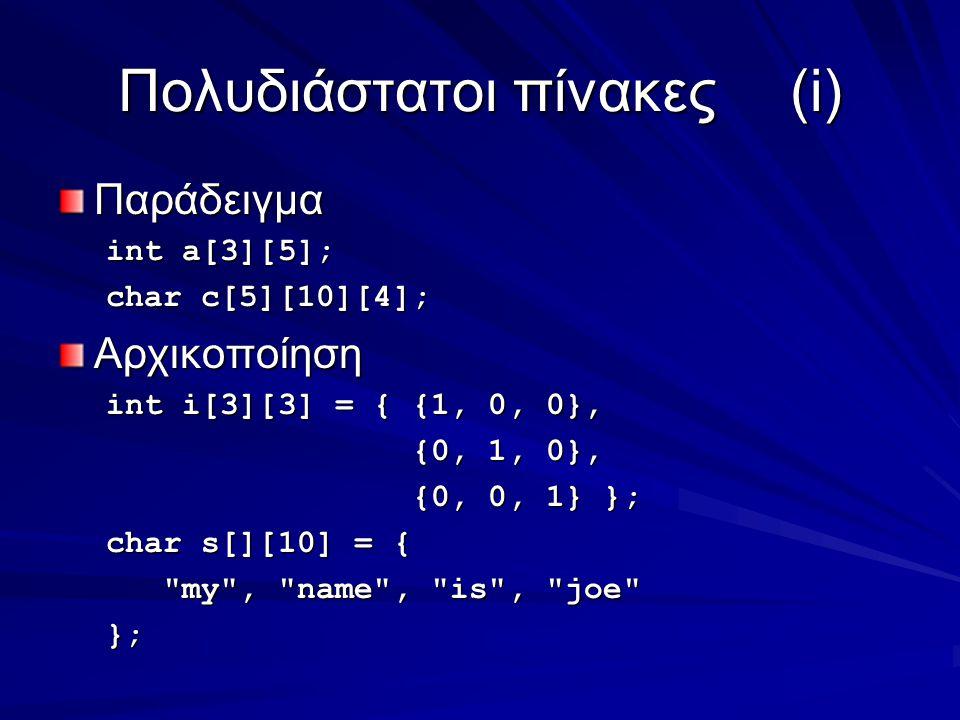 Πολυδιάστατοι πίνακες(i) Παράδειγμα int a[3][5]; char c[5][10][4]; Αρχικοποίηση int i[3][3] = { {1, 0, 0}, {0, 1, 0}, {0, 1, 0}, {0, 0, 1} }; {0, 0, 1} }; char s[][10] = { my , name , is , joe my , name , is , joe };
