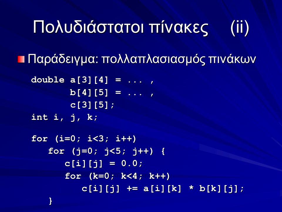 Πολυδιάστατοι πίνακες(ii) Παράδειγμα: πολλαπλασιασμός πινάκων double a[3][4] =..., b[4][5] =..., b[4][5] =..., c[3][5]; c[3][5]; int i, j, k; for (i=0; i<3; i++) for (j=0; j<5; j++) { for (j=0; j<5; j++) { c[i][j] = 0.0; c[i][j] = 0.0; for (k=0; k<4; k++) for (k=0; k<4; k++) c[i][j] += a[i][k] * b[k][j]; c[i][j] += a[i][k] * b[k][j]; }