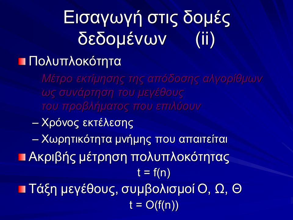 Εισαγωγή στις δομές δεδομένων(ii) Πολυπλοκότητα Μέτρο εκτίμησης της απόδοσης αλγορίθμων ως συνάρτηση του μεγέθους του προβλήματος που επιλύουν –Χρόνος εκτέλεσης –Χωρητικότητα μνήμης που απαιτείται Ακριβής μέτρηση πολυπλοκότητας t = f(n) Τάξη μεγέθους, συμβολισμοί Ο, Ω, Θ t = O(f(n))