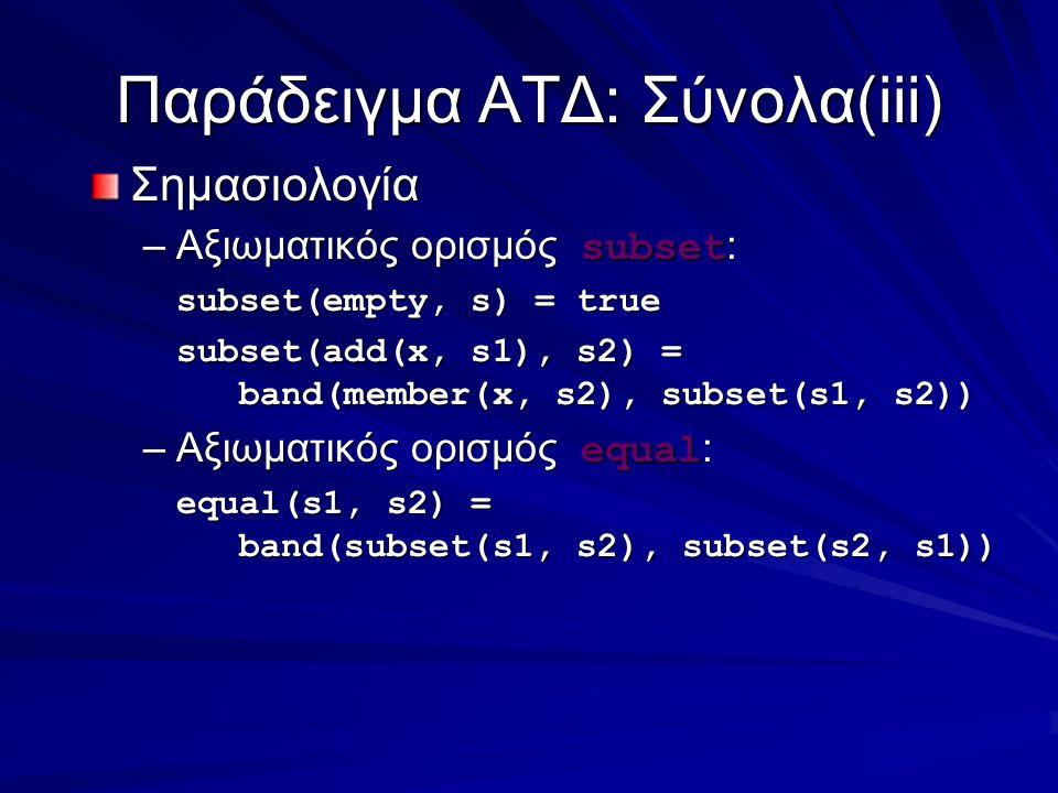 Παράδειγμα ΑΤΔ: Σύνολα(iii) Σημασιολογία –Αξιωματικός ορισμός subset : subset(empty, s) = true subset(add(x, s1), s2) = band(member(x, s2), subset(s1, s2)) –Αξιωματικός ορισμός equal : equal(s1, s2) = band(subset(s1, s2), subset(s2, s1))