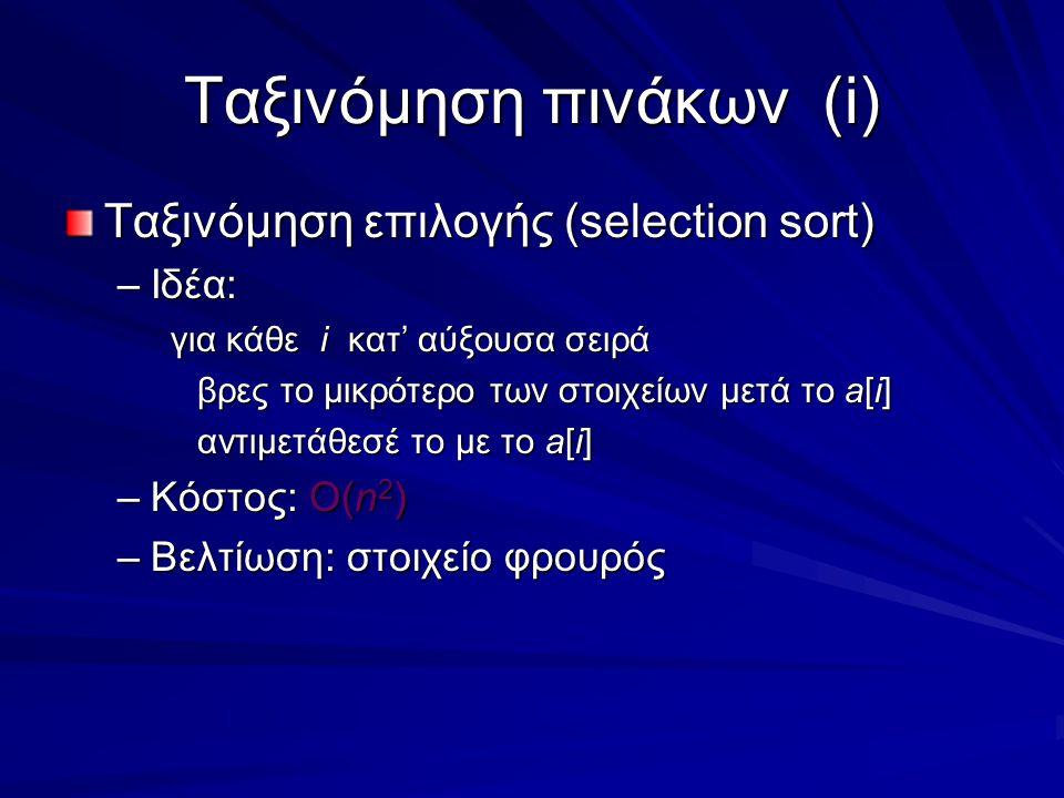 Ταξινόμηση πινάκων(i) Ταξινόμηση επιλογής (selection sort) –Ιδέα: για κάθε i κατ' αύξουσα σειρά βρες το μικρότερο των στοιχείων μετά το a[i] αντιμετάθεσέ το με το a[i] –Κόστος: Ο(n 2 ) –Βελτίωση: στοιχείο φρουρός