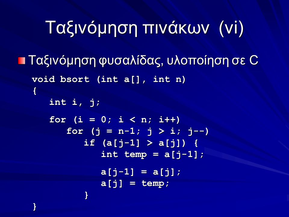 Ταξινόμηση πινάκων(vi) Ταξινόμηση φυσαλίδας, υλοποίηση σε C void bsort (int a[], int n) { int i, j; int i, j; for (i = 0; i < n; i++) for (i = 0; i < n; i++) for (j = n-1; j > i; j--) for (j = n-1; j > i; j--) if (a[j-1] > a[j]) { if (a[j-1] > a[j]) { int temp = a[j-1]; int temp = a[j-1]; a[j-1] = a[j]; a[j-1] = a[j]; a[j] = temp; a[j] = temp; }}