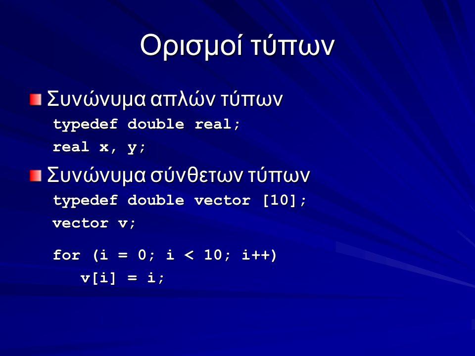 Ορισμοί τύπων Συνώνυμα απλών τύπων typedef double real; real x, y; Συνώνυμα σύνθετων τύπων typedef double vector [10]; vector v; for (i = 0; i < 10; i++) v[i] = i; v[i] = i;